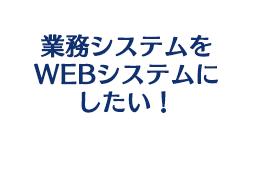 業務システムをWEBシステムにしたい!